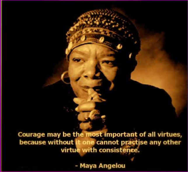 [Maya Angelou] It takes courage…