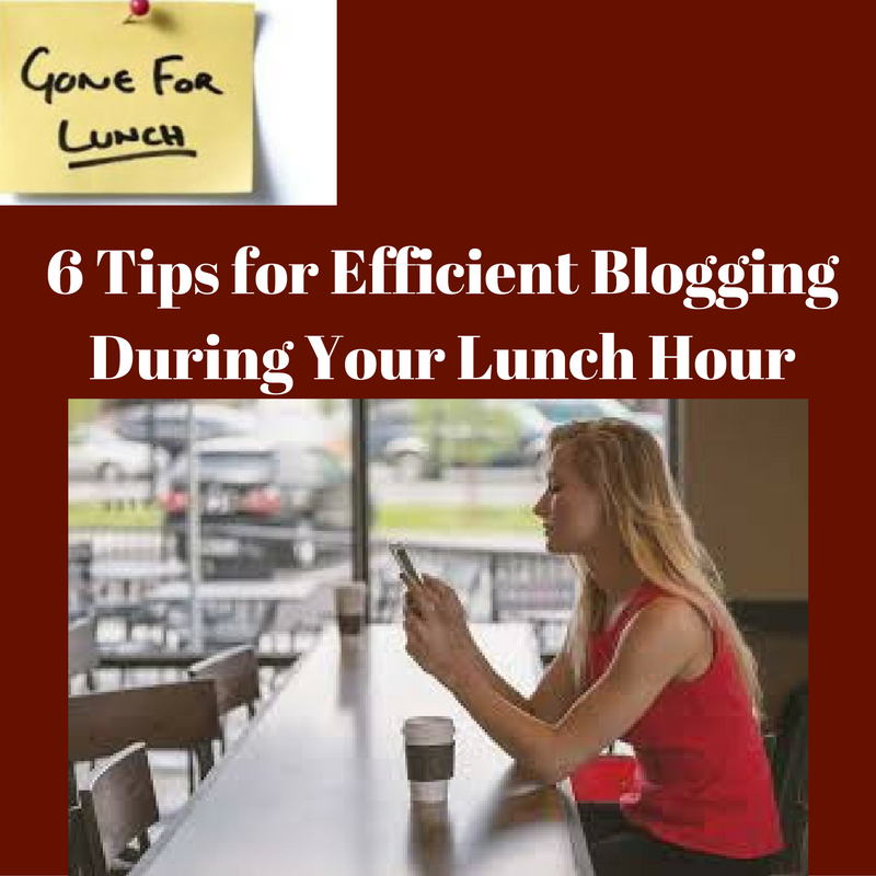 6 Tips for Efficient Blogging During Your Lunch Hour