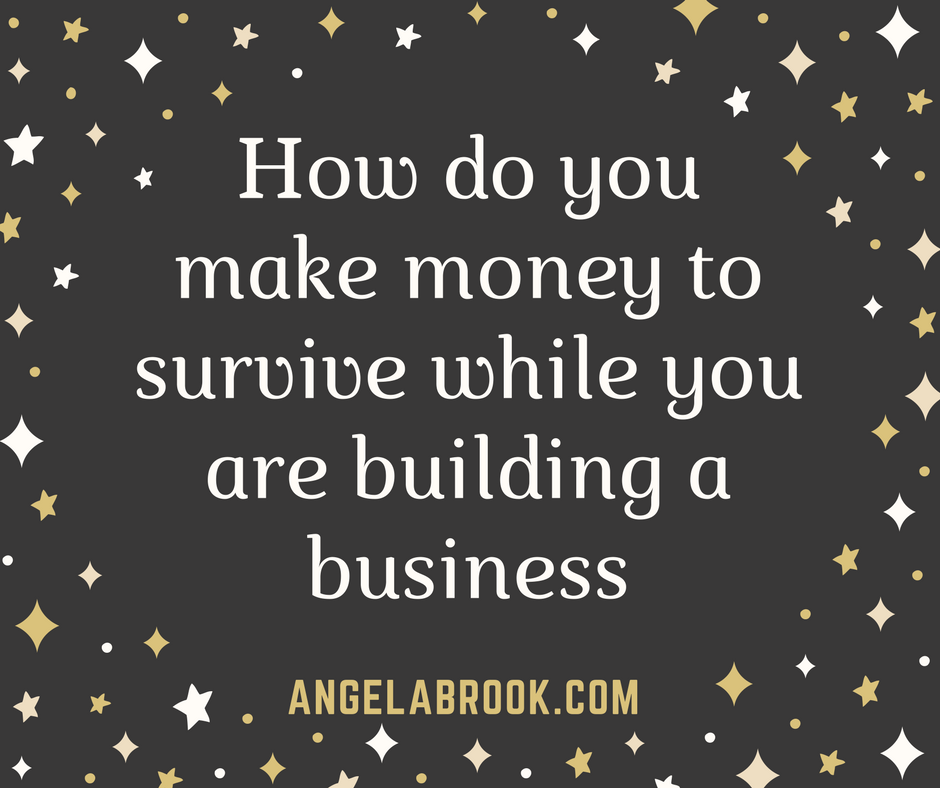 How do you make money to survive while you are building a business