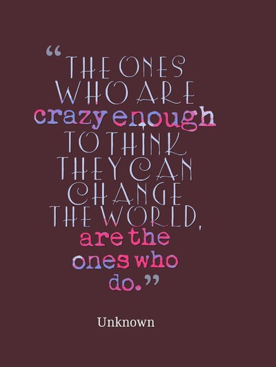The ones who are crazy enough to think they can change the world are the ones who do