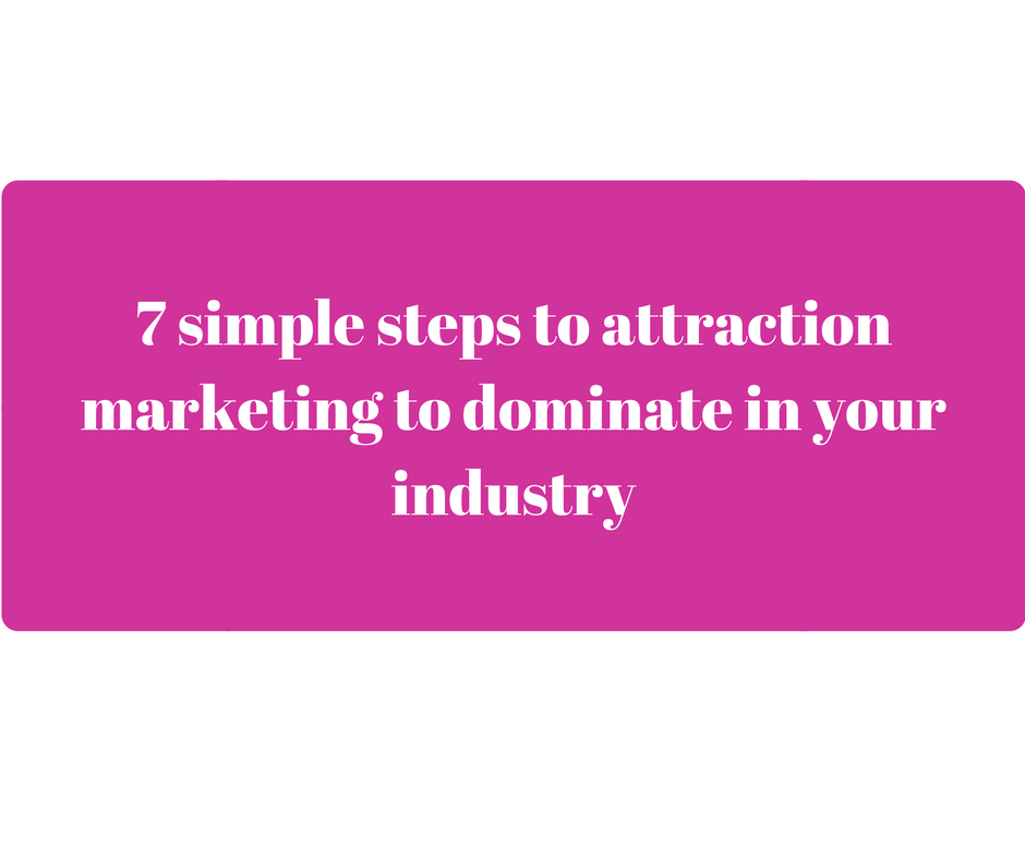 7 simple steps to attraction marketing to dominate in your industry